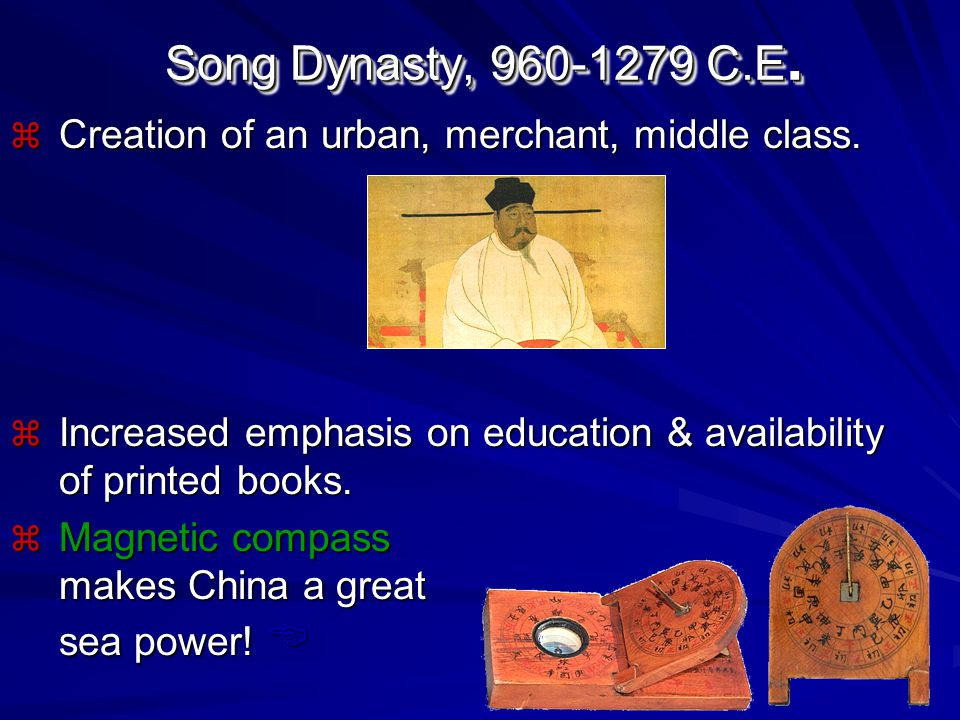 Song Dynasty, 960-1279 C.E. Creation of an urban, merchant, middle class. Increased emphasis on education & availability of printed books.