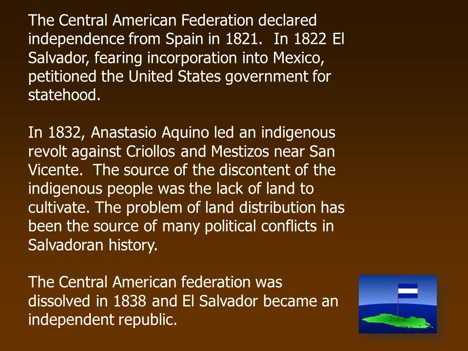 The Central American Federation declared independence from Spain in 1821. In 1822 El Salvador, fearing incorporation into Mexico, petitioned the United States government for statehood.