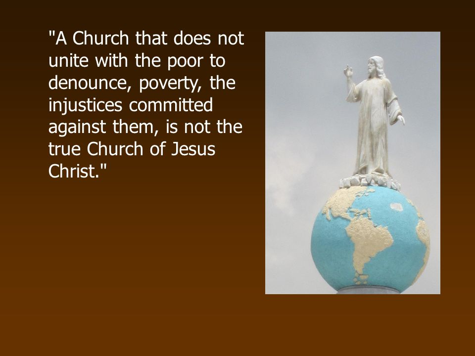 A Church that does not unite with the poor to denounce, poverty, the injustices committed against them, is not the true Church of Jesus Christ.