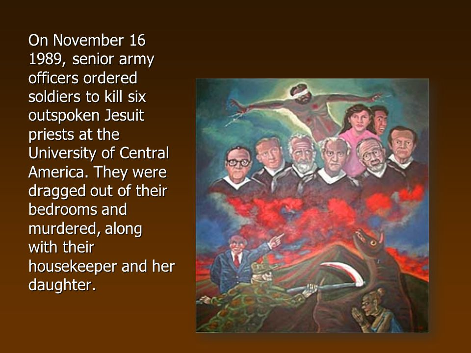 On November 16 1989, senior army officers ordered soldiers to kill six outspoken Jesuit priests at the University of Central America.