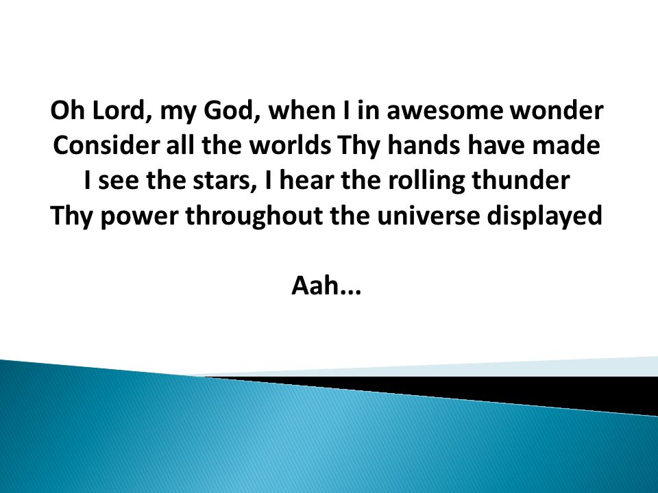Oh Lord, my God, when I in awesome wonder Consider all the worlds Thy hands have made I see the stars, I hear the rolling thunder Thy power throughout the universe displayed Aah...