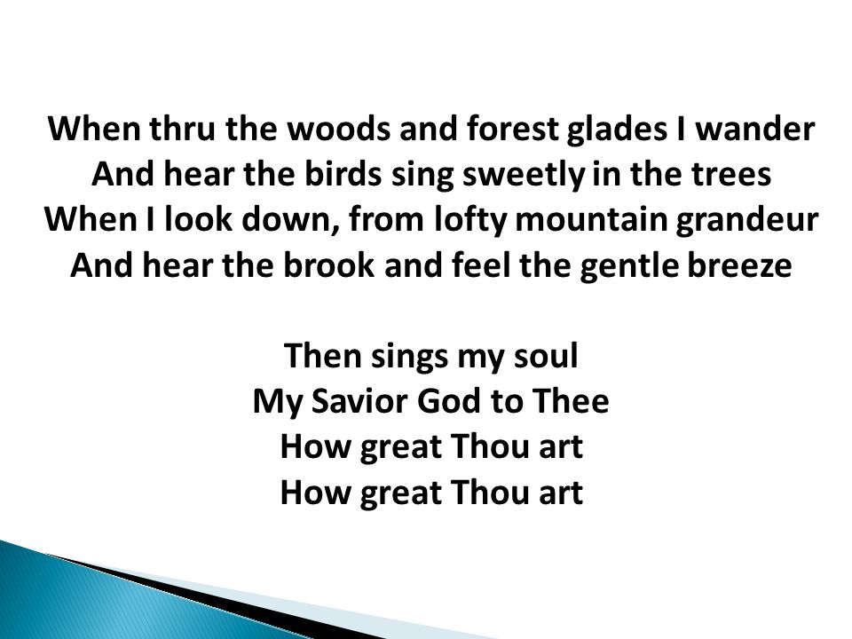 When thru the woods and forest glades I wander And hear the birds sing sweetly in the trees When I look down, from lofty mountain grandeur And hear the brook and feel the gentle breeze Then sings my soul My Savior God to Thee How great Thou art How great Thou art