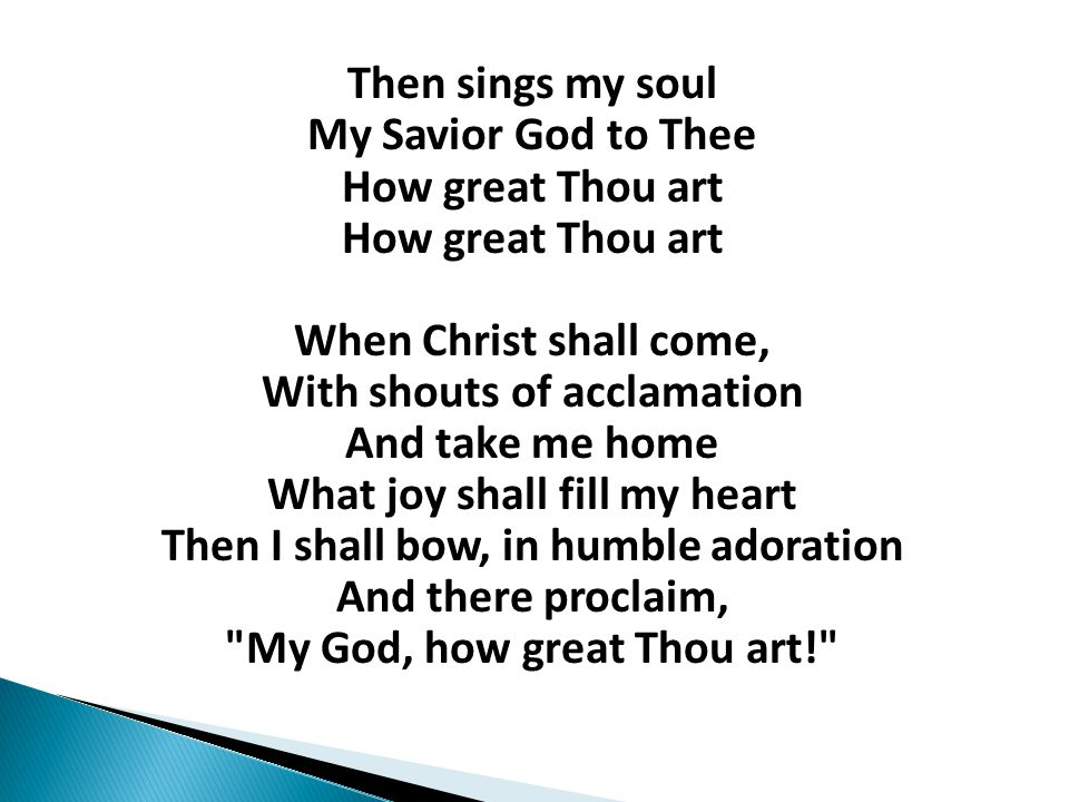 Then sings my soul My Savior God to Thee How great Thou art How great Thou art When Christ shall come, With shouts of acclamation And take me home What joy shall fill my heart Then I shall bow, in humble adoration And there proclaim, My God, how great Thou art!