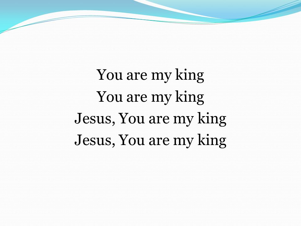 You are my king Jesus, You are my king