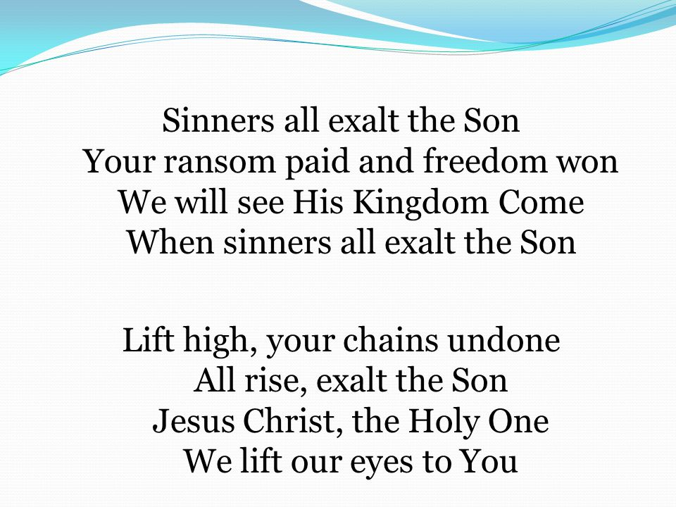 Sinners all exalt the Son Your ransom paid and freedom won We will see His Kingdom Come When sinners all exalt the Son Lift high, your chains undone All rise, exalt the Son Jesus Christ, the Holy One We lift our eyes to You