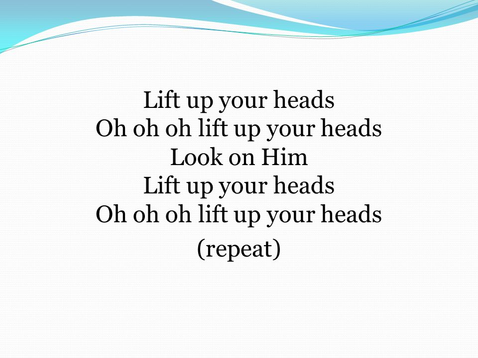 Lift up your heads Oh oh oh lift up your heads Look on Him Lift up your heads Oh oh oh lift up your heads (repeat)