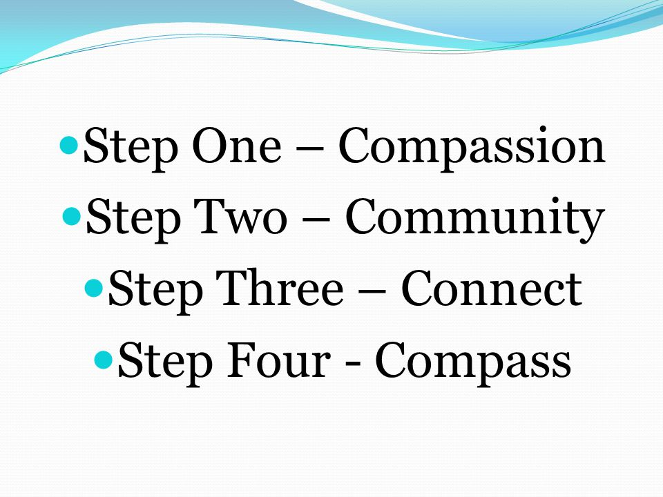 Step One – Compassion Step Two – Community Step Three – Connect Step Four - Compass
