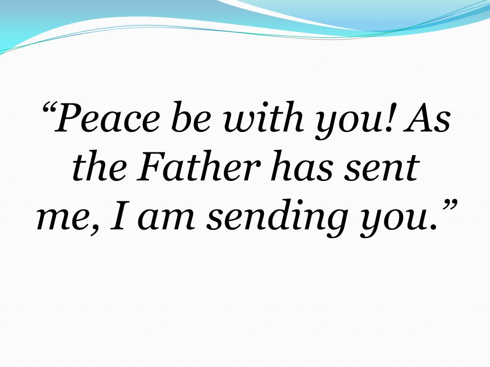 Peace be with you! As the Father has sent me, I am sending you.