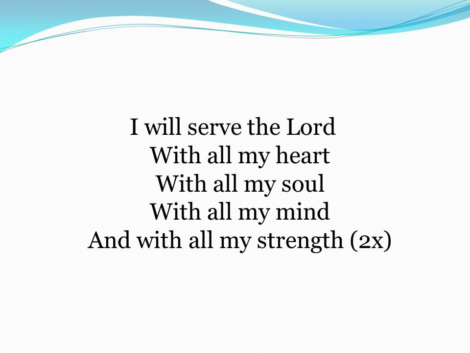 I will serve the Lord With all my heart With all my soul With all my mind And with all my strength (2x)