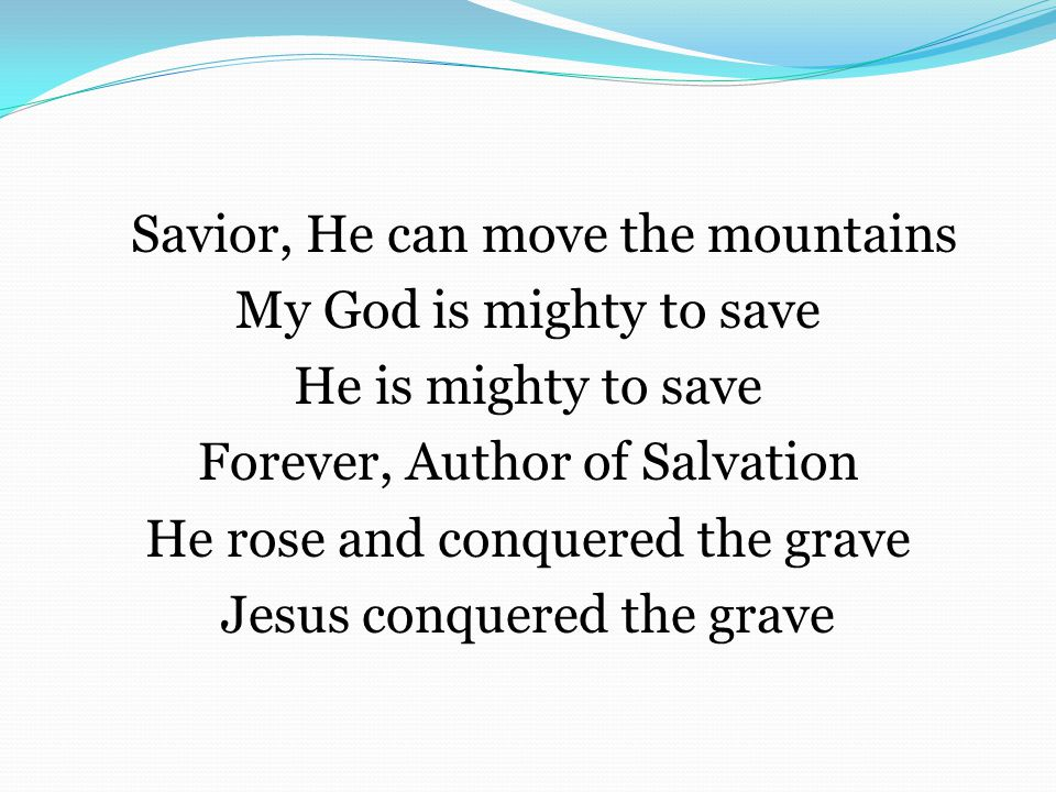 Savior, He can move the mountains My God is mighty to save He is mighty to save Forever, Author of Salvation He rose and conquered the grave Jesus conquered the grave
