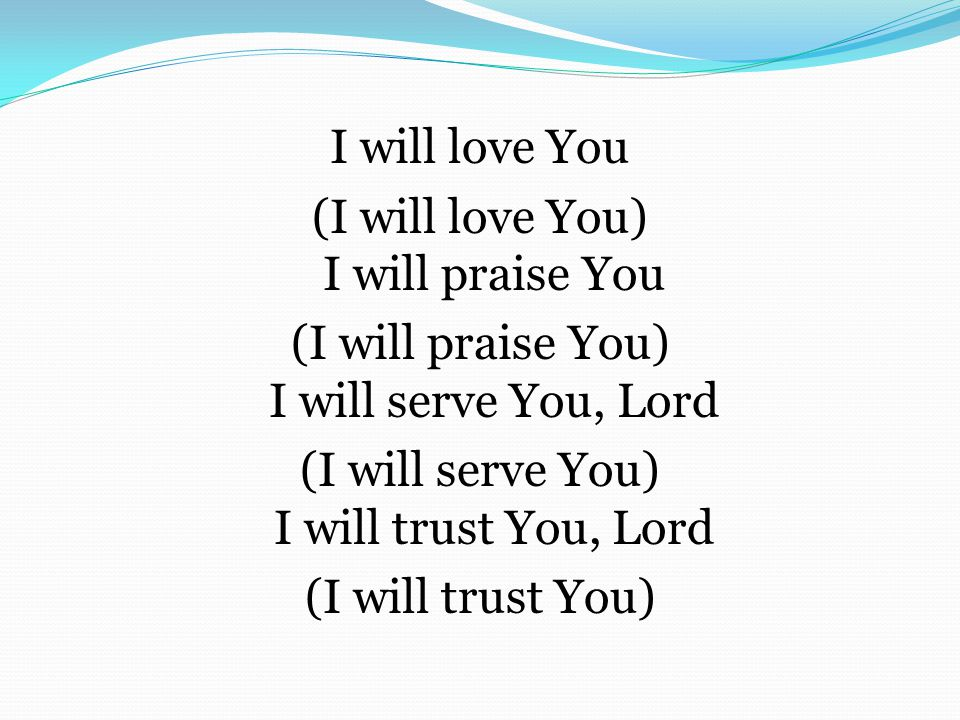 I will love You (I will love You) I will praise You (I will praise You) I will serve You, Lord (I will serve You) I will trust You, Lord (I will trust You)