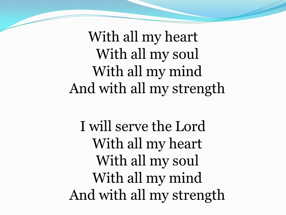 With all my heart With all my soul With all my mind And with all my strength I will serve the Lord With all my heart With all my soul With all my mind And with all my strength