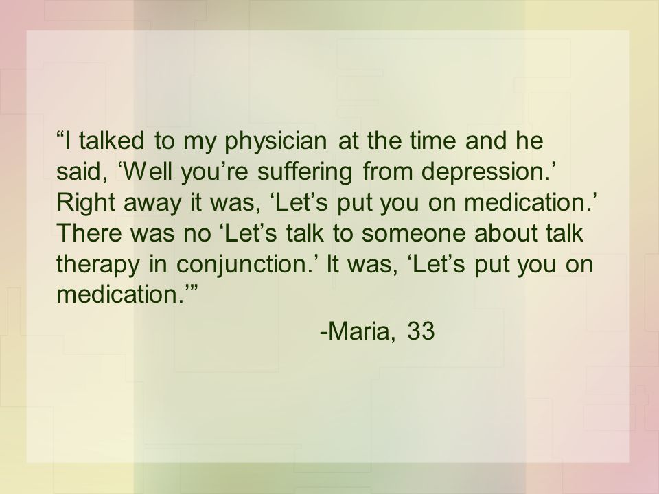 I talked to my physician at the time and he said, 'Well you're suffering from depression.' Right away it was, 'Let's put you on medication.' There was no 'Let's talk to someone about talk therapy in conjunction.' It was, 'Let's put you on medication.' -Maria, 33