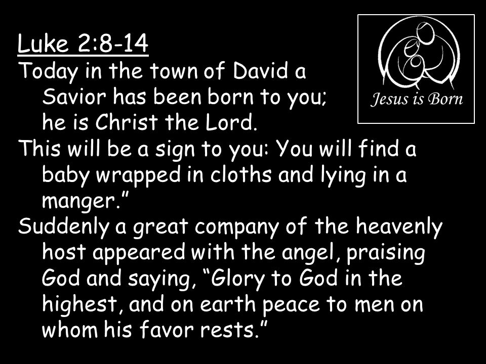 Luke 2:8-14 Today in the town of David a Savior has been born to you; he is Christ the Lord.