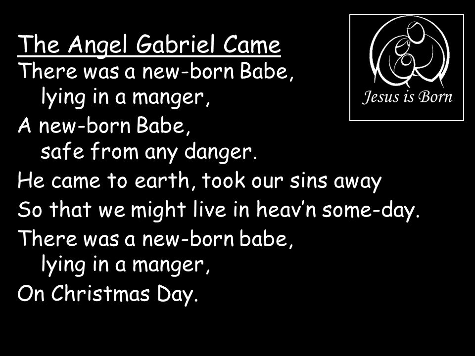 The Angel Gabriel Came There was a new-born Babe, lying in a manger,