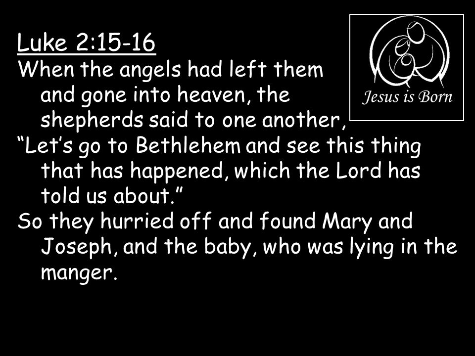 Luke 2:15-16 When the angels had left them and gone into heaven, the shepherds said to one another,