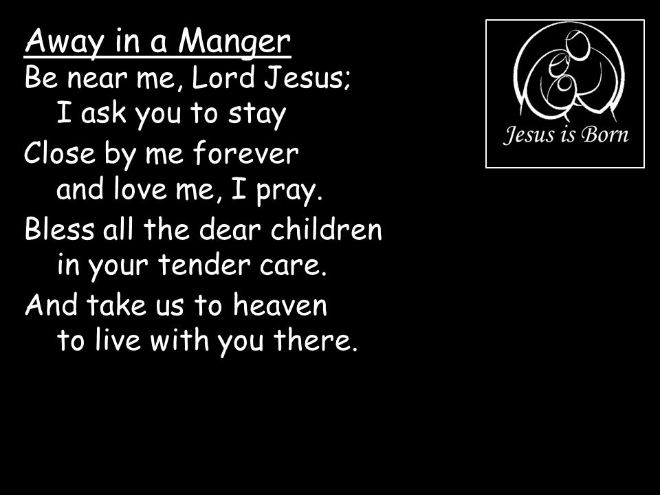 Away in a Manger Be near me, Lord Jesus; I ask you to stay