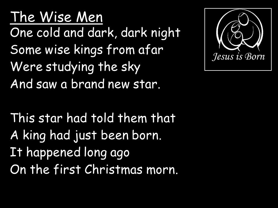 The Wise Men One cold and dark, dark night Some wise kings from afar