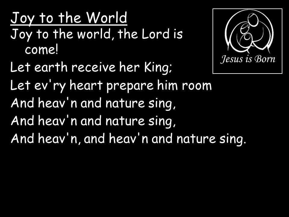 Joy to the World Joy to the world, the Lord is come!