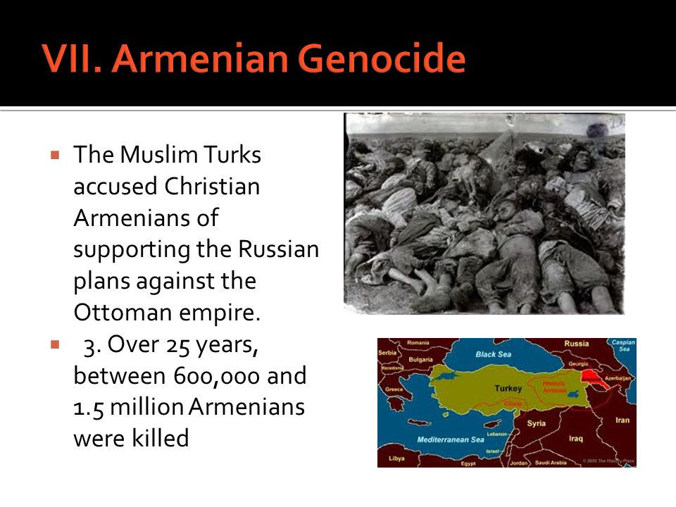 VII. Armenian Genocide The Muslim Turks accused Christian Armenians of supporting the Russian plans against the Ottoman empire.