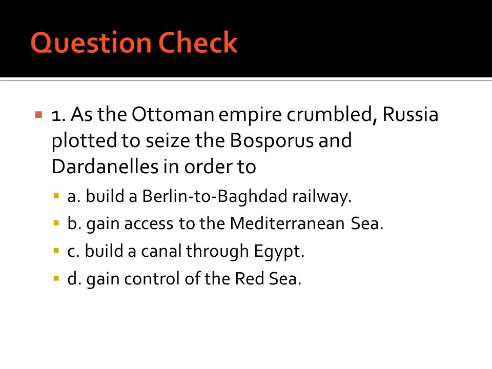 Question Check 1. As the Ottoman empire crumbled, Russia plotted to seize the Bosporus and Dardanelles in order to.