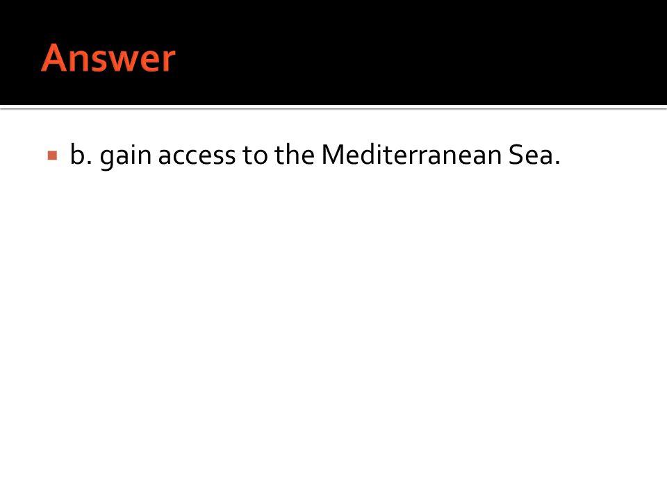 Answer b. gain access to the Mediterranean Sea.