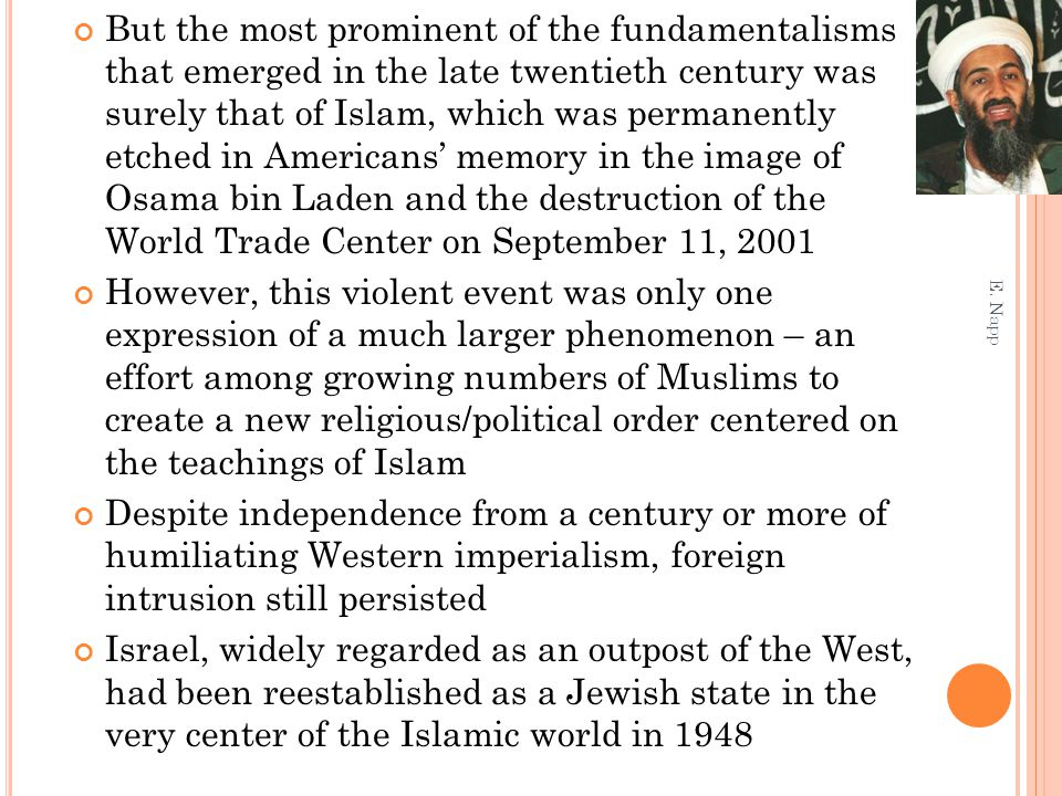 But the most prominent of the fundamentalisms that emerged in the late twentieth century was surely that of Islam, which was permanently etched in Americans' memory in the image of Osama bin Laden and the destruction of the World Trade Center on September 11, 2001