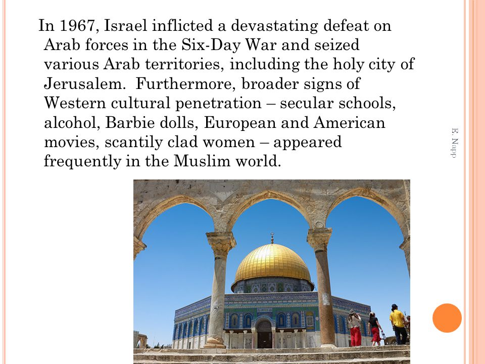 In 1967, Israel inflicted a devastating defeat on Arab forces in the Six-Day War and seized various Arab territories, including the holy city of Jerusalem. Furthermore, broader signs of Western cultural penetration – secular schools, alcohol, Barbie dolls, European and American movies, scantily clad women – appeared frequently in the Muslim world.