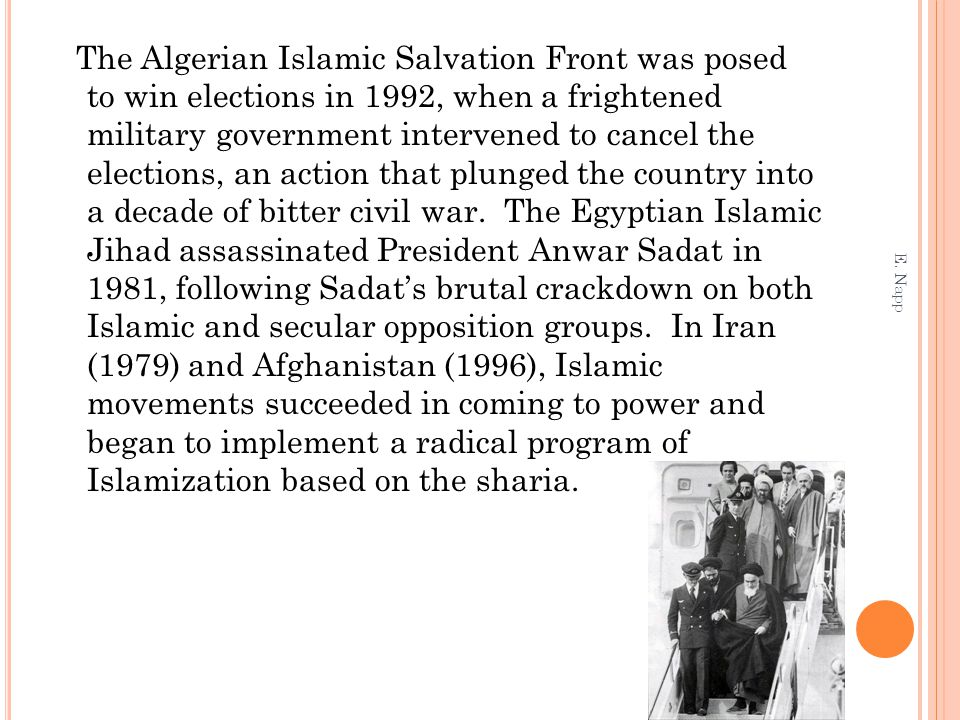 The Algerian Islamic Salvation Front was posed to win elections in 1992, when a frightened military government intervened to cancel the elections, an action that plunged the country into a decade of bitter civil war. The Egyptian Islamic Jihad assassinated President Anwar Sadat in 1981, following Sadat's brutal crackdown on both Islamic and secular opposition groups. In Iran (1979) and Afghanistan (1996), Islamic movements succeeded in coming to power and began to implement a radical program of Islamization based on the sharia.