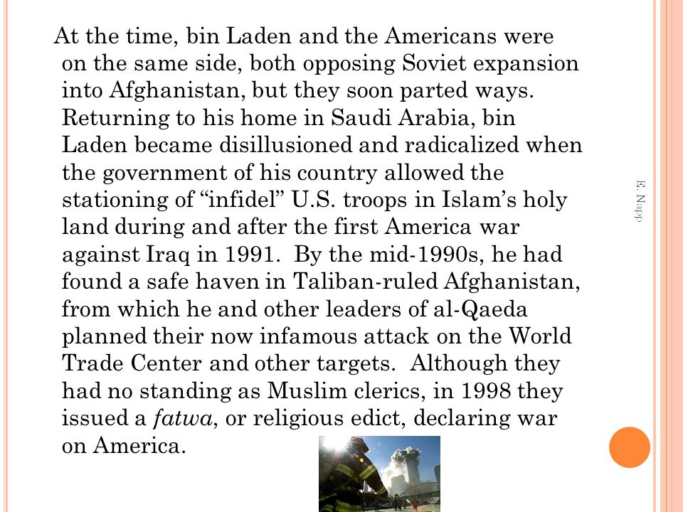 At the time, bin Laden and the Americans were on the same side, both opposing Soviet expansion into Afghanistan, but they soon parted ways. Returning to his home in Saudi Arabia, bin Laden became disillusioned and radicalized when the government of his country allowed the stationing of infidel U.S. troops in Islam's holy land during and after the first America war against Iraq in 1991. By the mid-1990s, he had found a safe haven in Taliban-ruled Afghanistan, from which he and other leaders of al-Qaeda planned their now infamous attack on the World Trade Center and other targets. Although they had no standing as Muslim clerics, in 1998 they issued a fatwa, or religious edict, declaring war on America.