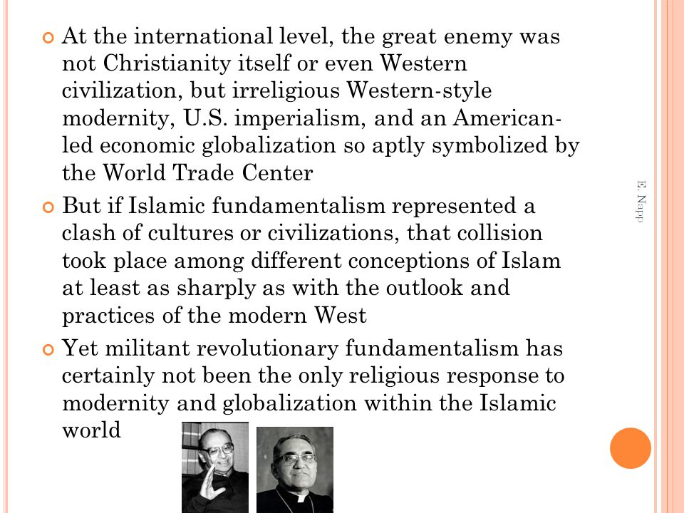 At the international level, the great enemy was not Christianity itself or even Western civilization, but irreligious Western-style modernity, U.S. imperialism, and an American- led economic globalization so aptly symbolized by the World Trade Center