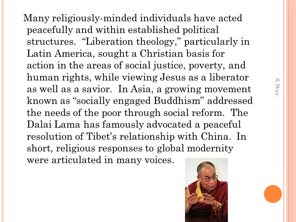 Many religiously-minded individuals have acted peacefully and within established political structures. Liberation theology, particularly in Latin America, sought a Christian basis for action in the areas of social justice, poverty, and human rights, while viewing Jesus as a liberator as well as a savior. In Asia, a growing movement known as socially engaged Buddhism addressed the needs of the poor through social reform. The Dalai Lama has famously advocated a peaceful resolution of Tibet's relationship with China. In short, religious responses to global modernity were articulated in many voices.