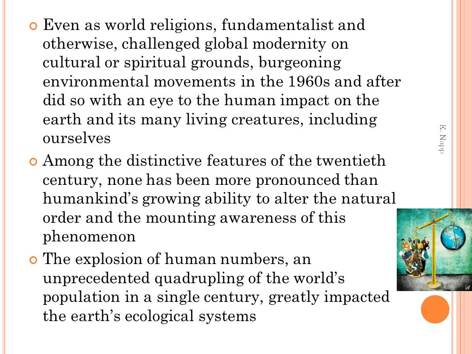 Even as world religions, fundamentalist and otherwise, challenged global modernity on cultural or spiritual grounds, burgeoning environmental movements in the 1960s and after did so with an eye to the human impact on the earth and its many living creatures, including ourselves