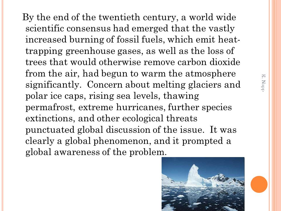 By the end of the twentieth century, a world wide scientific consensus had emerged that the vastly increased burning of fossil fuels, which emit heat- trapping greenhouse gases, as well as the loss of trees that would otherwise remove carbon dioxide from the air, had begun to warm the atmosphere significantly. Concern about melting glaciers and polar ice caps, rising sea levels, thawing permafrost, extreme hurricanes, further species extinctions, and other ecological threats punctuated global discussion of the issue. It was clearly a global phenomenon, and it prompted a global awareness of the problem.