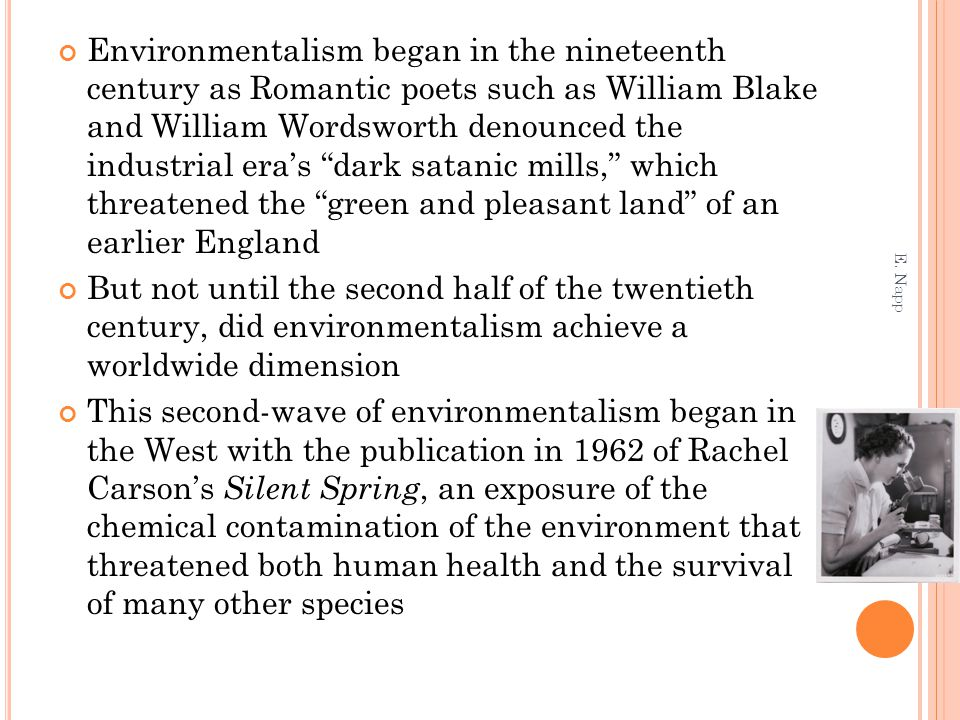 Environmentalism began in the nineteenth century as Romantic poets such as William Blake and William Wordsworth denounced the industrial era's dark satanic mills, which threatened the green and pleasant land of an earlier England