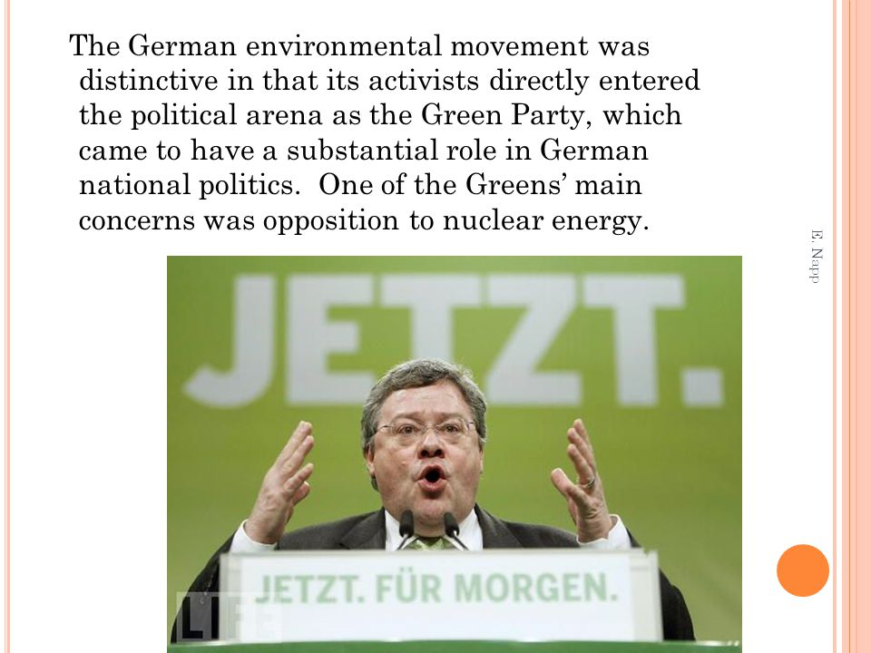 The German environmental movement was distinctive in that its activists directly entered the political arena as the Green Party, which came to have a substantial role in German national politics. One of the Greens' main concerns was opposition to nuclear energy.