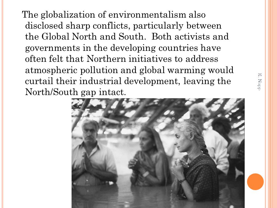 The globalization of environmentalism also disclosed sharp conflicts, particularly between the Global North and South. Both activists and governments in the developing countries have often felt that Northern initiatives to address atmospheric pollution and global warming would curtail their industrial development, leaving the North/South gap intact.