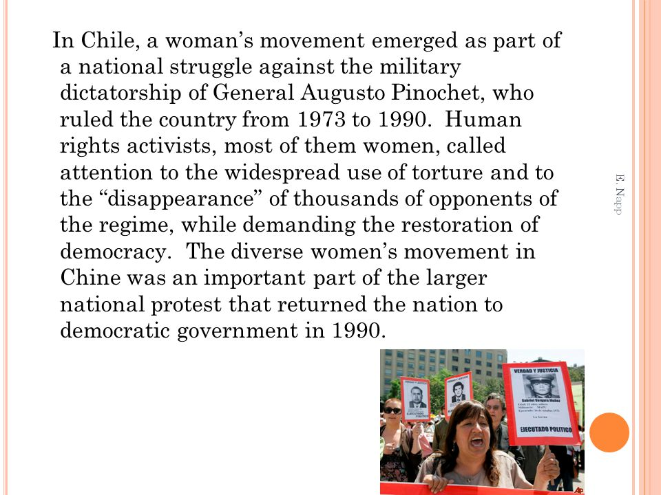In Chile, a woman's movement emerged as part of a national struggle against the military dictatorship of General Augusto Pinochet, who ruled the country from 1973 to 1990. Human rights activists, most of them women, called attention to the widespread use of torture and to the disappearance of thousands of opponents of the regime, while demanding the restoration of democracy. The diverse women's movement in Chine was an important part of the larger national protest that returned the nation to democratic government in 1990.