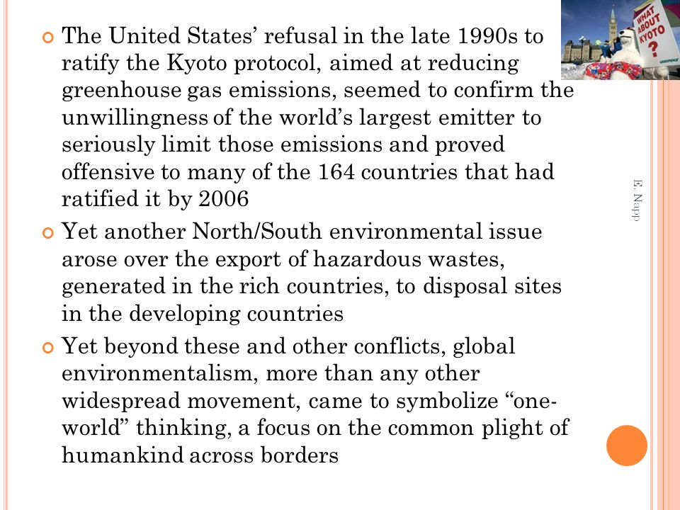 The United States' refusal in the late 1990s to ratify the Kyoto protocol, aimed at reducing greenhouse gas emissions, seemed to confirm the unwillingness of the world's largest emitter to seriously limit those emissions and proved offensive to many of the 164 countries that had ratified it by 2006