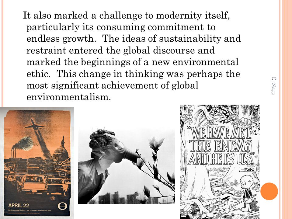 It also marked a challenge to modernity itself, particularly its consuming commitment to endless growth. The ideas of sustainability and restraint entered the global discourse and marked the beginnings of a new environmental ethic. This change in thinking was perhaps the most significant achievement of global environmentalism.