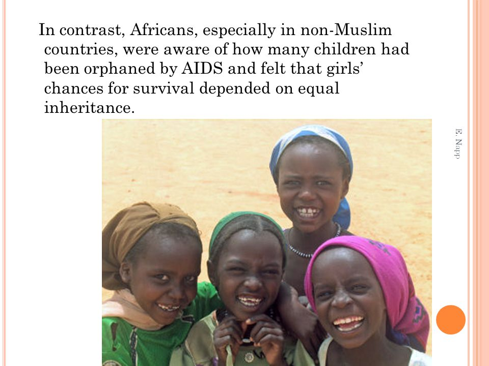 In contrast, Africans, especially in non-Muslim countries, were aware of how many children had been orphaned by AIDS and felt that girls' chances for survival depended on equal inheritance.