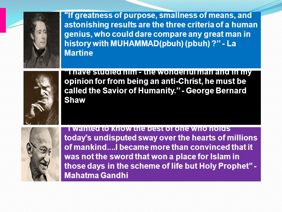 If greatness of purpose, smallness of means, and astonishing results are the three criteria of a human genius, who could dare compare any great man in history with MUHAMMAD(pbuh) (pbuh) '' - La Martine
