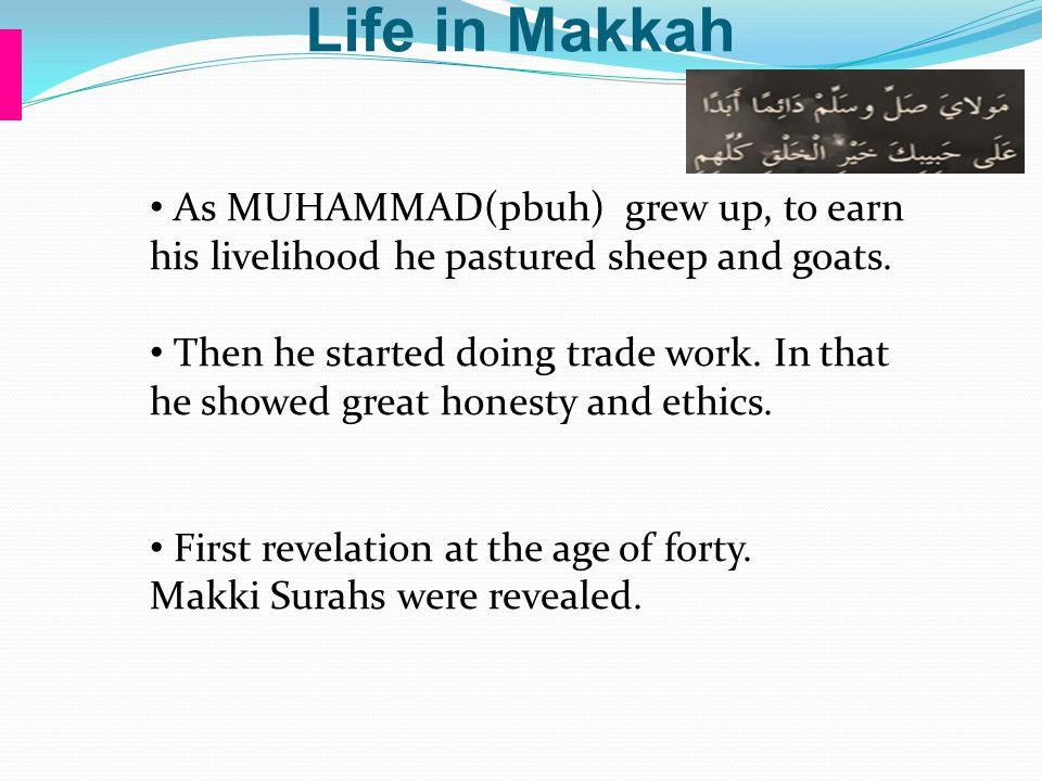 Life in Makkah As MUHAMMAD(pbuh) grew up, to earn his livelihood he pastured sheep and goats.