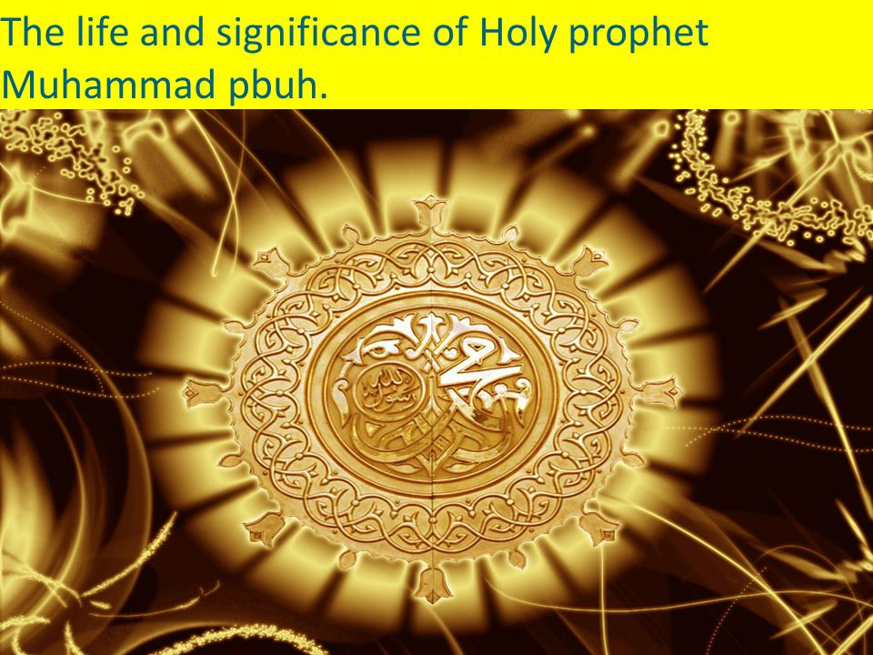 The life and significance of Holy prophet Muhammad pbuh.