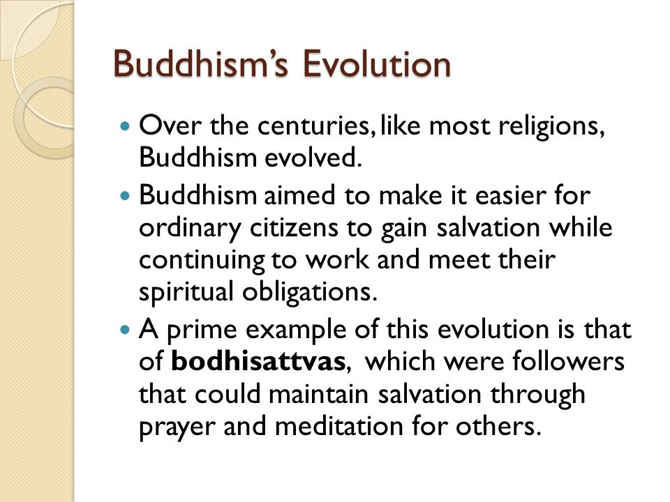 Buddhism's Evolution Over the centuries, like most religions, Buddhism evolved.