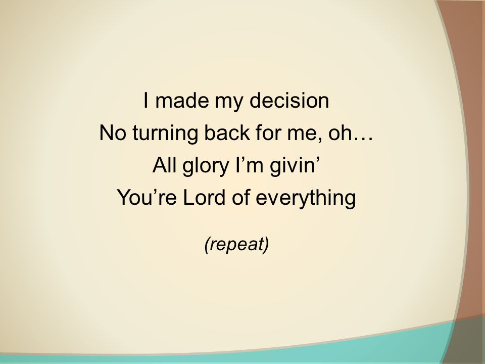 I made my decision No turning back for me, oh… All glory I'm givin' You're Lord of everything