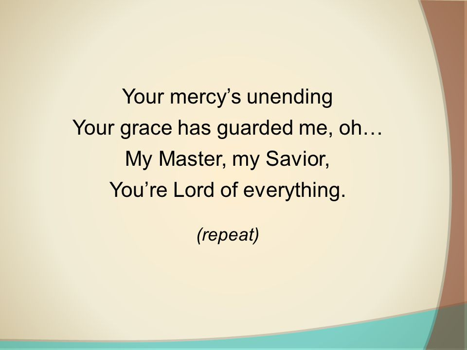 Your mercy's unending Your grace has guarded me, oh… My Master, my Savior, You're Lord of everything.