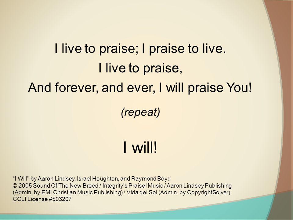 I will! I live to praise; I praise to live. I live to praise,