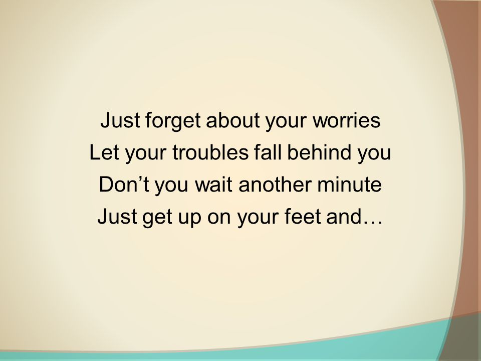 Just forget about your worries Let your troubles fall behind you
