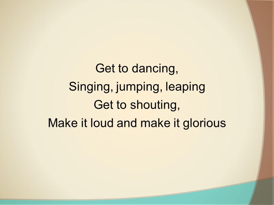 Singing, jumping, leaping Get to shouting,